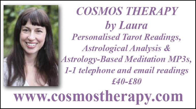 Cosmos Therapy by Laura –  Personalised Tarot Readings, Astrological Analysis & Astrology-Based Meditation MP3s, 1-1 telephone and email readings – £40-80 – www.cosmostherapy.com
