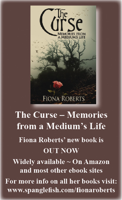 The Curse - Memories from a Medium's Life. Fiona Roberts' new book is out now. Widely available. On Amazon and most other ebook sites. For more info on all her books visit: www.spanglefish.com/fionaroberts