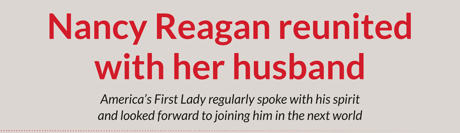 Nancy Reagan reunited with her husband  America's First Lady regularly spoke with his spirit and looked forward to joining him in the next world