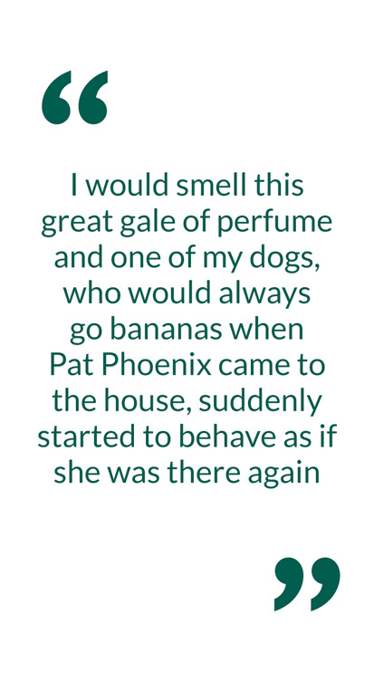 I would smell this great gale of perfume and one of my dogs, who would always go bananas when Pat Phoenix came to the house, suddenly started to behave as if she was there again