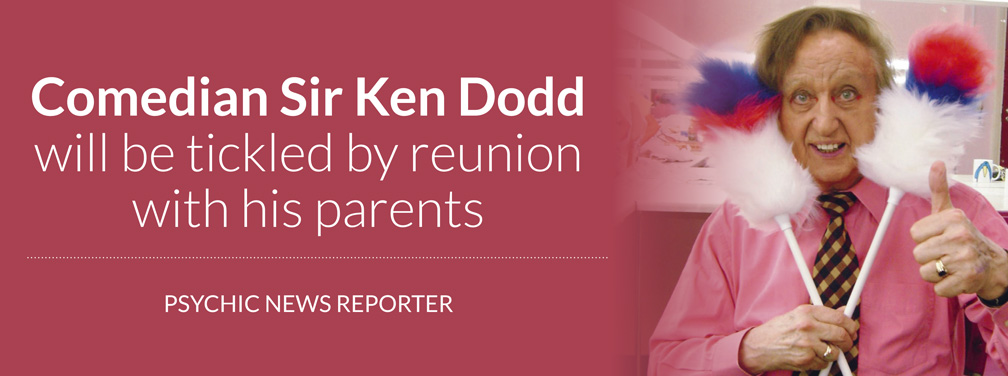 omedian Sir Ken Dodd will be tickled by reunion with his parents – PSYCHIC NEWS REPORTER