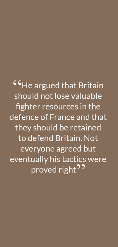 """He argued that Britain should not lose valuable fighter resources in the defence of France and that they should be retained to defend Britain. Not everyone agreed but eventually his tactics were proved right"""