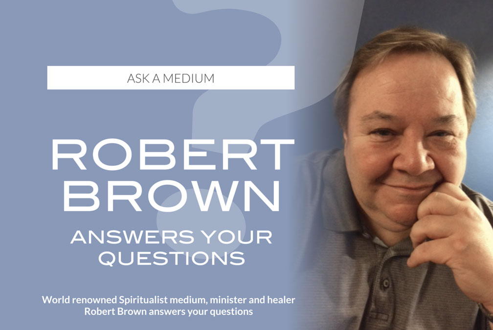 ASK A MEDIUM – ROBERT BROWN ANSWERS YOUR QUESTIONS – World renowned Spiritualist medium, minister and healer Robert Brown answers your questions