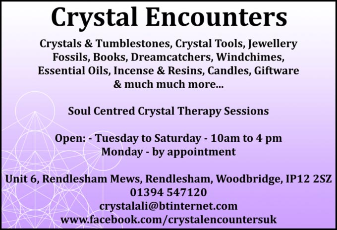 Crystal Encounters – Crystals & Tumblestones, Crystal Tools, lewellery, Fossils, Books, Dreamcatchers, Wlndchlmes, Essential Oils, Incense & Resins Candles, Giftware & much much more – Soul Centred Crystal Therapy Sessions – Open Tuesday to Saturday 10am to 4 pm / Monday - by appointment – Unit 6, Rendlesham Mews, Rendlesham, Woodbridge  lP12 2SZ – 01394 547120  EMail: crystalali@btinternet.com   www.facebook.com/crystalencountersuk
