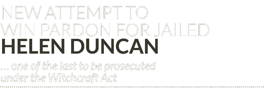 New attempt to win pardon for jailed Helen Duncan … one of the last to be prosecuted under the Witchcraft Act