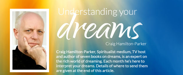 Understanding your dreams  Craig Hamilton-Parker  Craig Hamilton-Parker, Spiritualist medium, TV host and author of seven books on dreams, is an expert on the rich world of dreaming. Each month he's here to interpret your dreams. Details of where to send them are given at the end of this article.