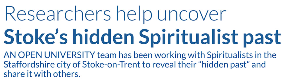 "Researchers help uncover Stoke's hidden Spiritualist past       AN OPEN UNIVERSITY team has been working with Spiritualists in the Staffordshire city of Stoke-on-Trent to reveal their ""hidden past"" and share it with others."