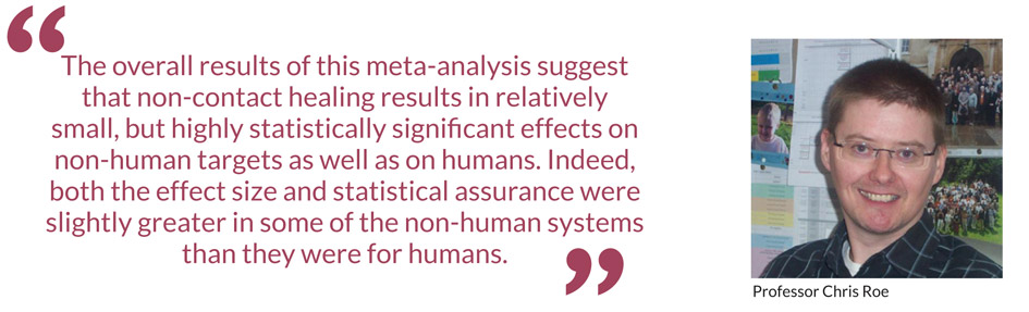 The overall results of this meta-analysis suggest that non-contact healing results in relatively small, but highly statistically significant effects on non-human targets as well as on humans. Indeed, both the effect size and statistical assurance were slightly greater in some of the non-human systems than they were for humans – Professor Chris Roe