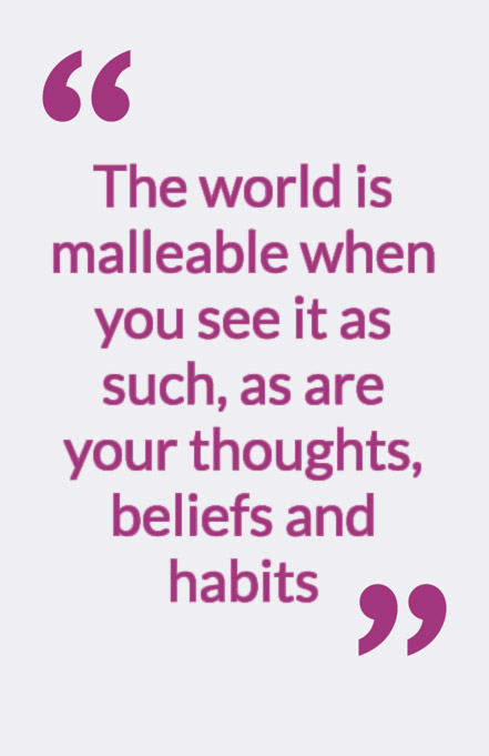 The world is malleable when you see it as such, as are your thoughts, beliefs and habits