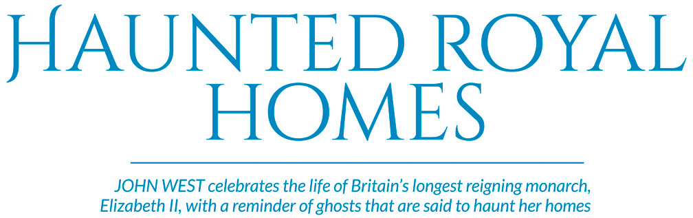 Haunted royal homes – JOHN WEST celebrates the life of Britain's longest reigning monarch, Elizabeth II, with a reminder of ghosts that are said to haunt her homes