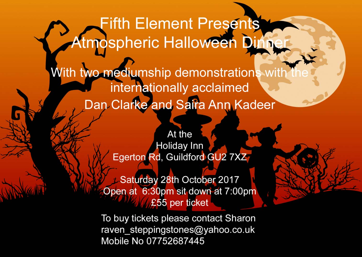 Fifth Element Presents  Atmospheric Halloween Dinner  With two mediumship demonstrations with the internationally acclaimed  Dan Clarke and Saira Ann Kadeer  At the Holiday Inn Egerton Rd, Guildford GU2 7XZ  Saturday 28th October 2017 Open at 6:30pm sit down at 7:00pm  £55 per ticket  To buy tickets please contact  Sharon raven_steppingstones@yahoo.co.uk  Mobile No 07752687445