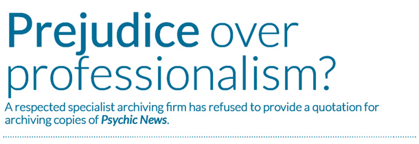 Prejudice over professionalism? A respected specialist archiving firm has refused to provide a quotation for archiving copies of Psychic News.
