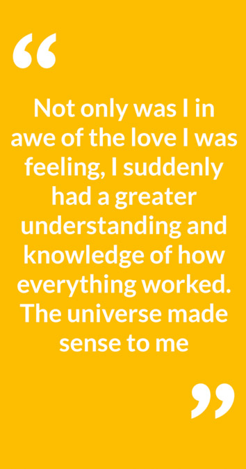 """Not only was I in awe of the love I was feeling, I suddenly had a greater understanding and knowledge of how everything worked. The universe made sense to me"""