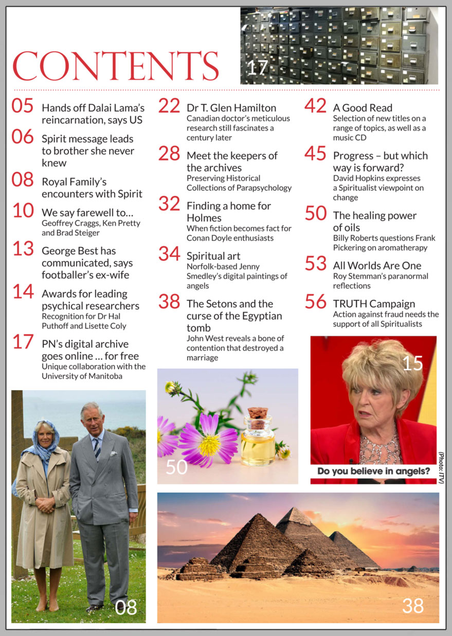 In this issue...    Spirit and The Royal Family      PLUS...        Unique collaboration preserves Spiritualism's past      Mediumship in Switzerland       The Setons and the Curse of the Egyptian Tomb     Medium's message leads motivational speaker  to brother she never knew    Ex-wife says George Best has communicated with her     THE HEALING POWER OF AROMATHERAPY OILS