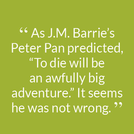 """ As J.M. Barrie's Peter Pan predicted, ""To die will be an awfully big adventure."" It seems he was not wrong. """