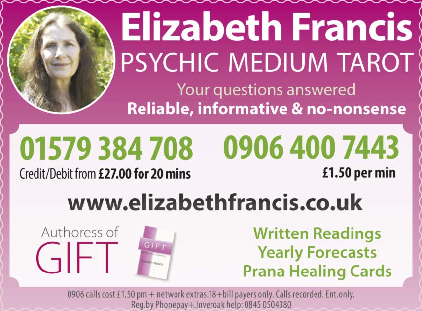 Elizabeth Francis PSYCHIC MEDIUM TAROT Your questions answered Reliable, informative & no-nonsense 01579 384 708	Credit/Debit from £27.00 for 20 mins 0906 400 7443    £1.50 per min  elizabethfrancis.co.uk  Authoress of GIFT Written Readings Yearly Forecasts Prana Healing Cards 0906 calls cost £1.50 pm + network extras.18+bill payers only. Calls recorded. Ent.only. Reg.by Phonepay+.Inveroak help: 0845 0504380