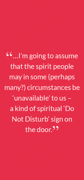 """...I'm going to assume that the spirit people may in some (perhaps many?) circumstances be 'unavailable' to us – 