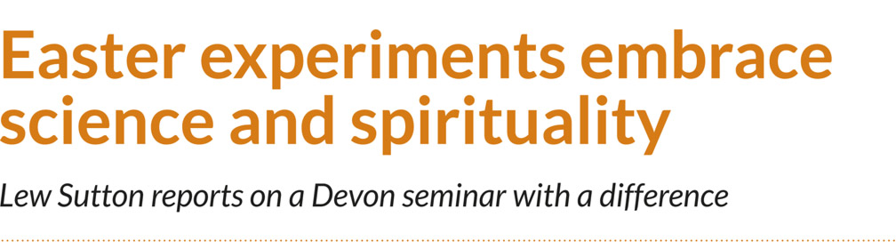 Easter experiments embrace science and spirituality – Lew Sutton reports on a Devon seminar with a difference