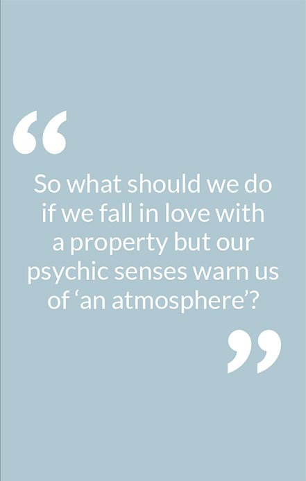 So what should we do if we fall in love with a property but our psychic senses warn us of 'an atmosphere'?