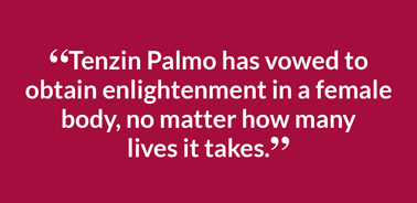 """Tenzin Palmo has vowed to obtain enlightenment in a female body, no matter how many 