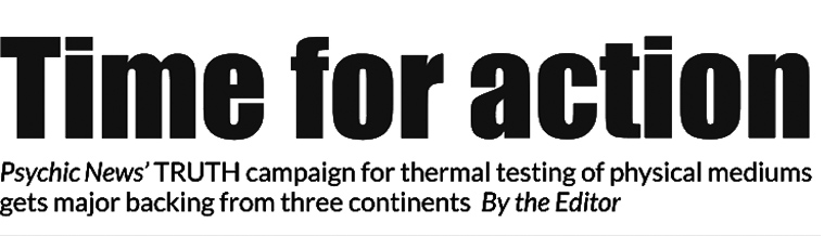 Time for action – Psychic News' TRUTH campaign for thermal testing of physical mediums gets major backing from three continents – By the Editor