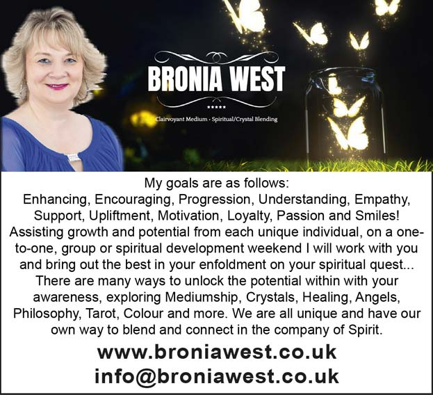 Bronia West Clairvoyant Medium * Spiritual /Crystal Blending –    My goals are as follows: Enhancing, Encouraging, Progression, Understanding, Empathy, Support, Upliftment, Motivation, Loyalty, Passion and Smiles! Assisting growth and potential from each unique individual, on a one- to-one, group or spiritual development weekend I will work with you and bring out the best in your enfoldment on your spiritual quest... There are many ways to unlock the potential within with your awareness, exploring Mediumship, Crystals, Healing, Angels, Philosophy, Tarot, Colour and more. We are all unique and have our own way to blend and connect in the company of Spirit. www.broniawest.co.uk – info@broniawest.co.uk