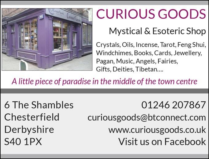 CURIOUS GOODS –  Mystical & Esoteric Shop –  Crystals, Oils, Incense, Tarot, Feng Shui, Windchimes, Books, Cards, Jewellery, Pagan, Music, Angels, Fairies, Gifts, Deities, Tibetan .... – A little piece of paradise in the middle of the town centre –  6 The Shambles, Chesterfield, Derbyshire,  S40 1PX  – Tel: 01246 207867 curiousgoods@btconnect.com – www.curiousgoods.co.uk – Visit us on Facebook