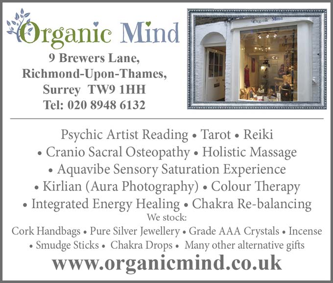 Organic Mind – 9 Brewers Lane, Richmond-Upon-Thames, Surry  TW9 1HH –  Psychic Artist Reading * Tarot * Reiki * Cranio Sacral Osteopathy * Hollistic Massage * Aquavibe Sensory SaturationExperience * Kirlian (Aura) Photography * Colour Therapy * Intergrated Energy Healing * Chakra Re-balancing –  We stock:  Cork Handbags * Pue Silver Jewellery * Grade AAA Crystals * Incense * Smudge Sticks * Chakra Drops * Many other alternative gifts – www.organicmind.co.uk