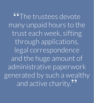 """The trustees devote many unpaid hours to the trust each week, sifting through applications, legal correspondence and the huge amount of administrative paperwork generated by such a wealthy and active charity."""