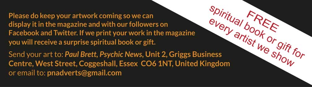 Please do keep your artwork coming so we can display it in the magazine and with our followers on Facebook and Twitter. If we print your work in the magazine you will receive a surprise spiritual book or gift.  Send your art to: Paul Brett, Psychic News, Unit 2, Griggs Business Centre, West Street, Coggeshall, Essex  CO6 1NT, United Kingdom or email to: pnadverts@gmail.com – FREE spiritual book or gift for every artist we show