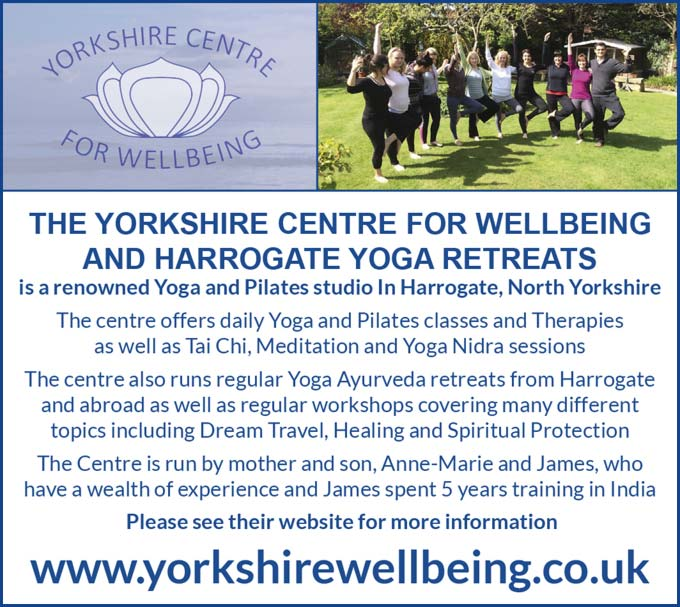 The Yorkshire Centre for Wellbeing and Harrogate Yoga Retreats is a renowned Yoga and Pilates studio In Harrogate, North Yorkshire. The centre offers daily Yoga and Pilates classes and Therapies as well as Tai Chi, Meditation and Yoga Nidra sessions. The centre also runs regular Yoga Ayurveda retreats from Harrogate and abroad as well as regular workshops covering many different topics including Dream Travel, Healing and spiritual protection. The Centre is run by mother and son, Anne-Marie and James, who have a wealth of experience and James spent 5 years training in India. – Please see their website www.yorkshirewellbeing.co.uk for more information.